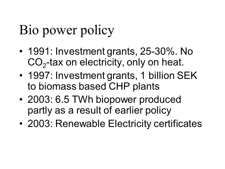 Bio power policy 1991: Investment grants, 25-30%. No CO2-tax on electricity, only on heat.