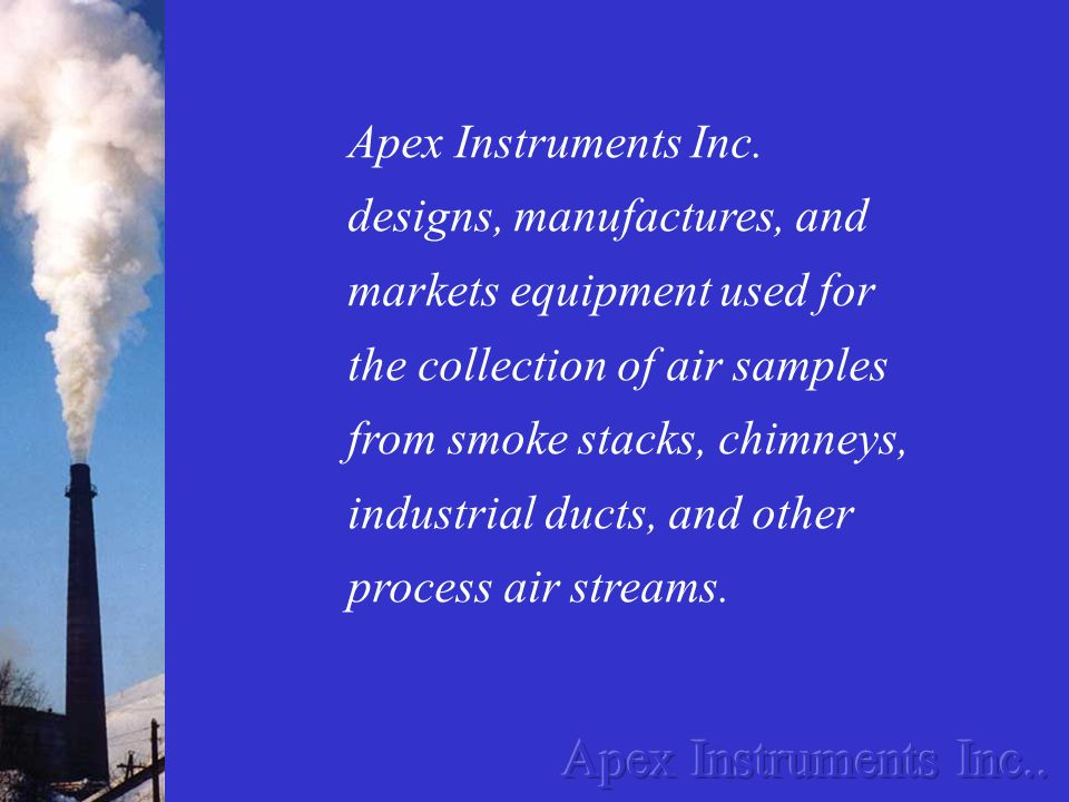 Apex Instruments Inc. designs, manufactures, and markets equipment used for the collection of air samples from smoke stacks, chimneys, industrial ducts, and other process air streams.