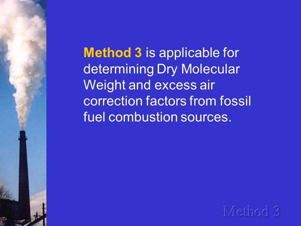 Method 3 is applicable for determining Dry Molecular Weight and excess air correction factors from fossil fuel combustion sources.