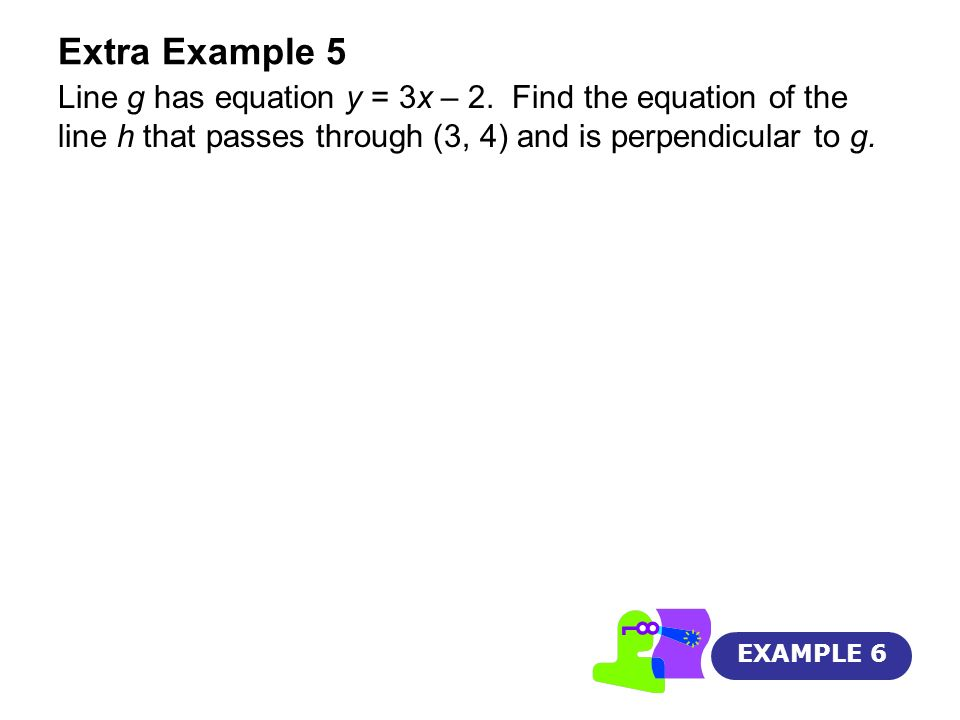 Extra Example 5Line g has equation y = 3x – 2. Find the equation of the line h that passes through (3, 4) and is perpendicular to g.
