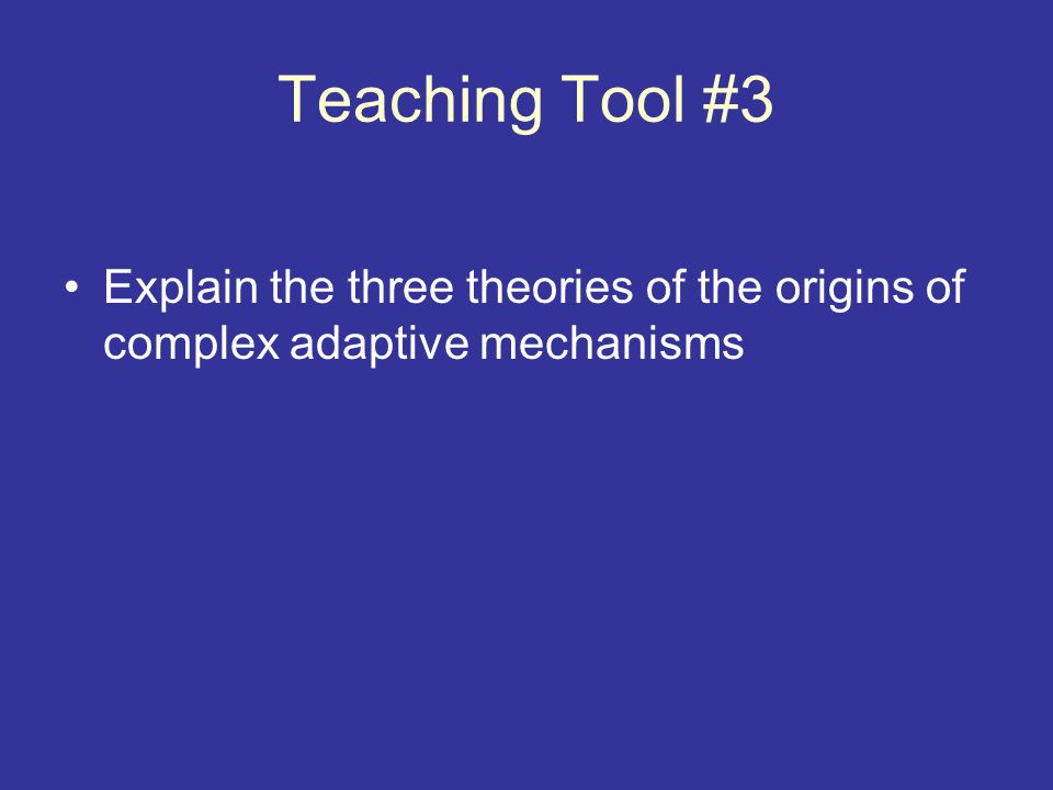 Teaching Tool #3 Explain the three theories of the origins of complex adaptive mechanisms