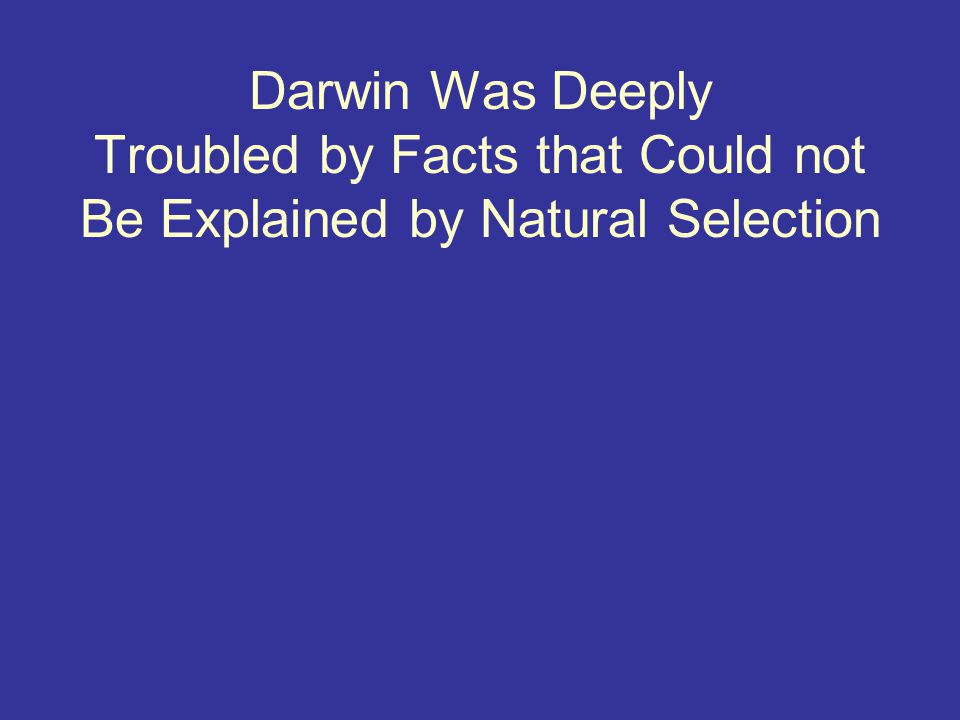 Darwin Was Deeply Troubled by Facts that Could not Be Explained by Natural Selection