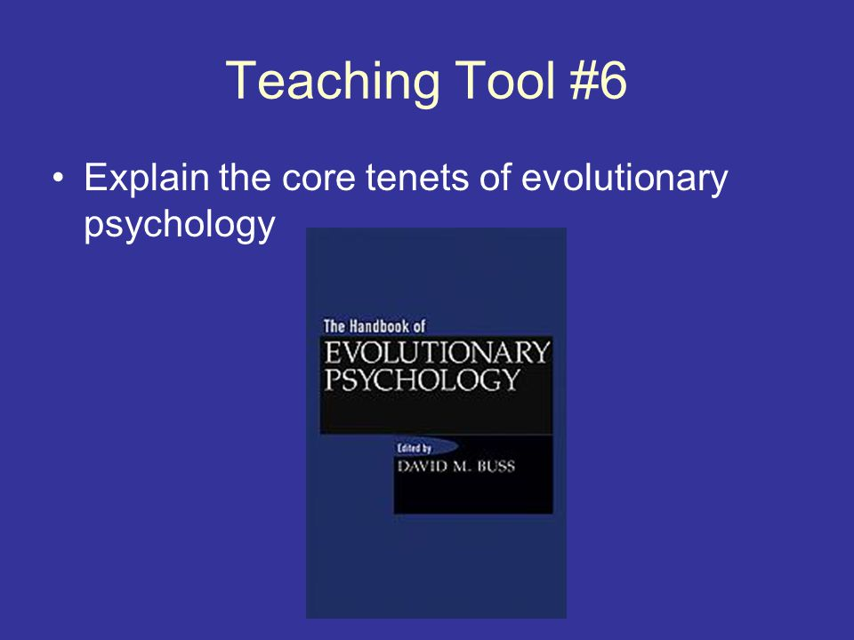 Teaching Tool #6 Explain the core tenets of evolutionary psychology
