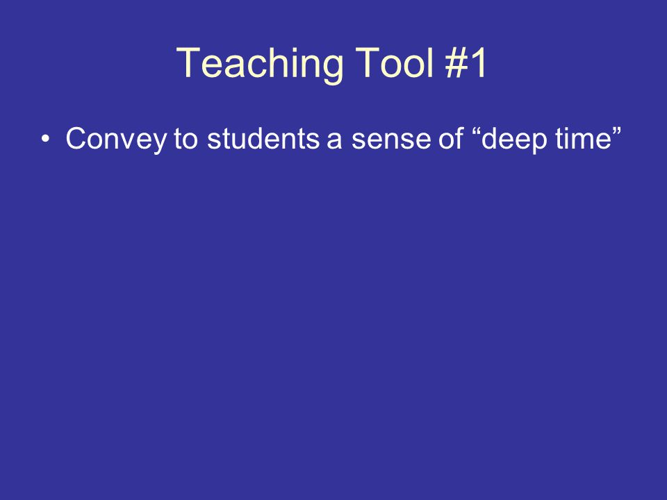 Teaching Tool #1 Convey to students a sense of deep time