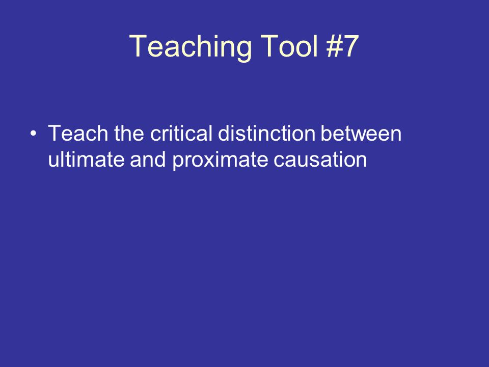Teaching Tool #7 Teach the critical distinction between ultimate and proximate causation