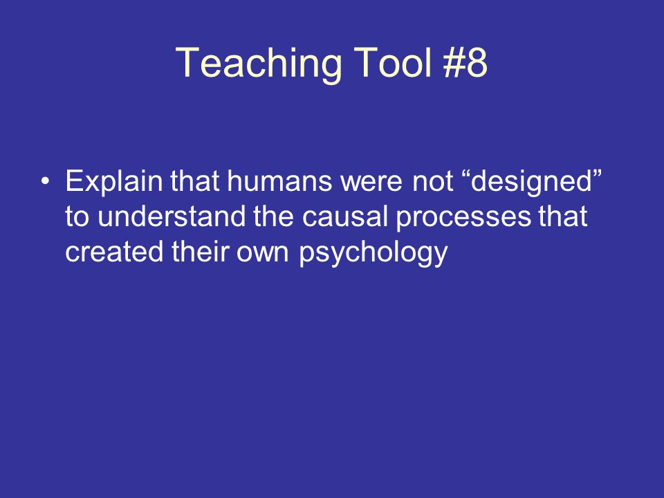 Teaching Tool #8 Explain that humans were not designed to understand the causal processes that created their own psychology.