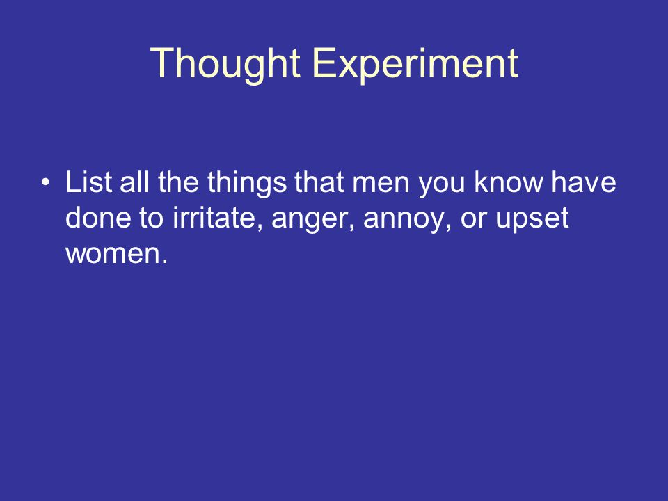 Thought Experiment List all the things that men you know have done to irritate, anger, annoy, or upset women.