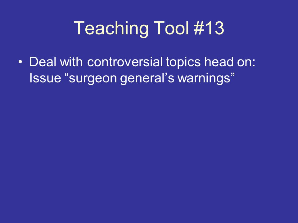 Teaching Tool #13 Deal with controversial topics head on: Issue surgeon general's warnings