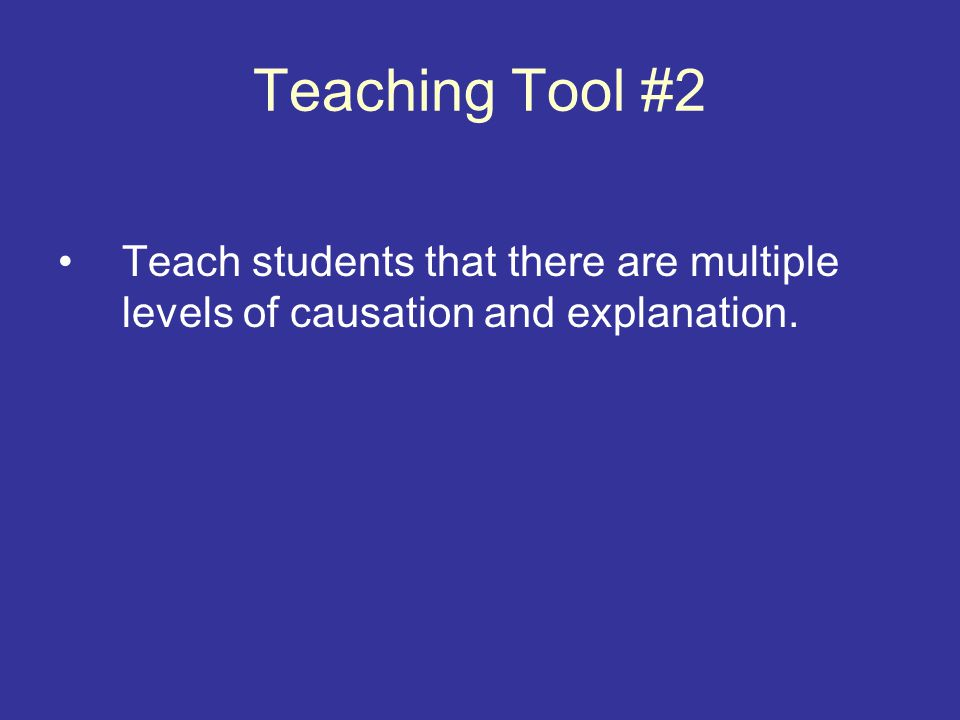 Teaching Tool #2 Teach students that there are multiple levels of causation and explanation.