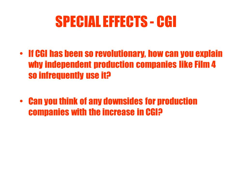SPECIAL EFFECTS - CGI If CGI has been so revolutionary, how can you explain why independent production companies like Film 4 so infrequently use it