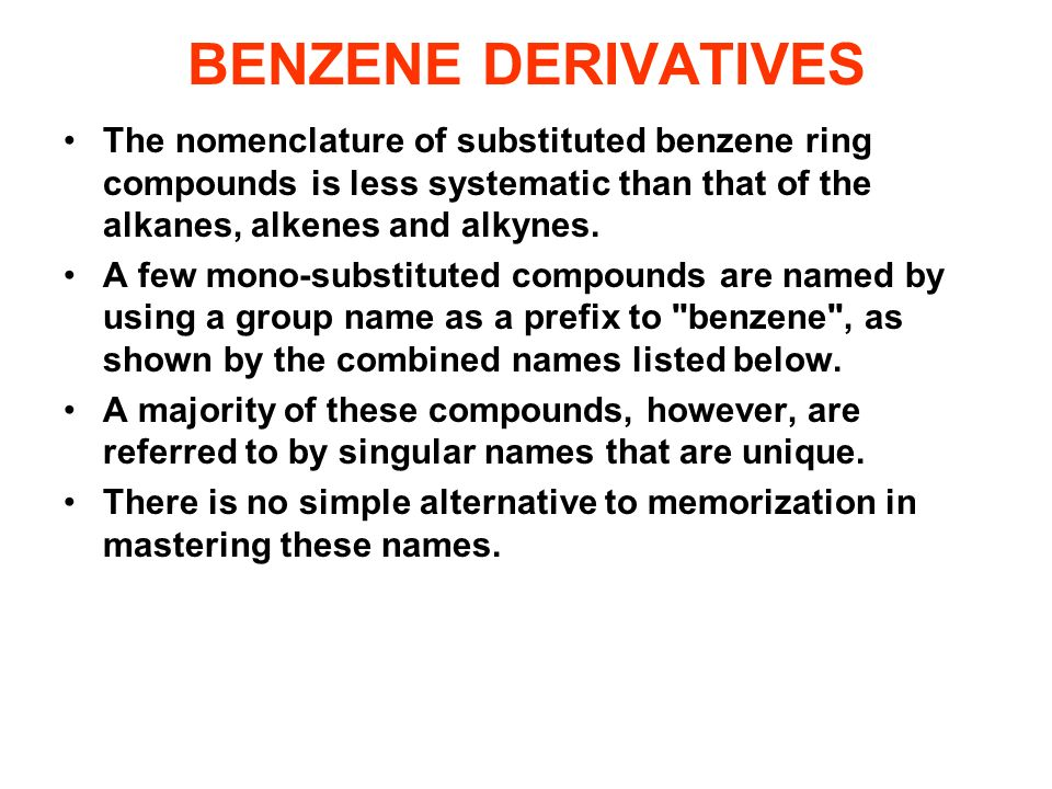 BENZENE DERIVATIVES The nomenclature of substituted benzene ring compounds is less systematic than that of the alkanes, alkenes and alkynes.