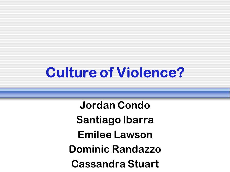 Culture of Violence Jordan Condo Santiago Ibarra Emilee Lawson
