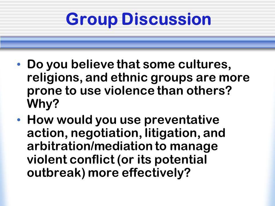 Group Discussion Do you believe that some cultures, religions, and ethnic groups are more prone to use violence than others Why