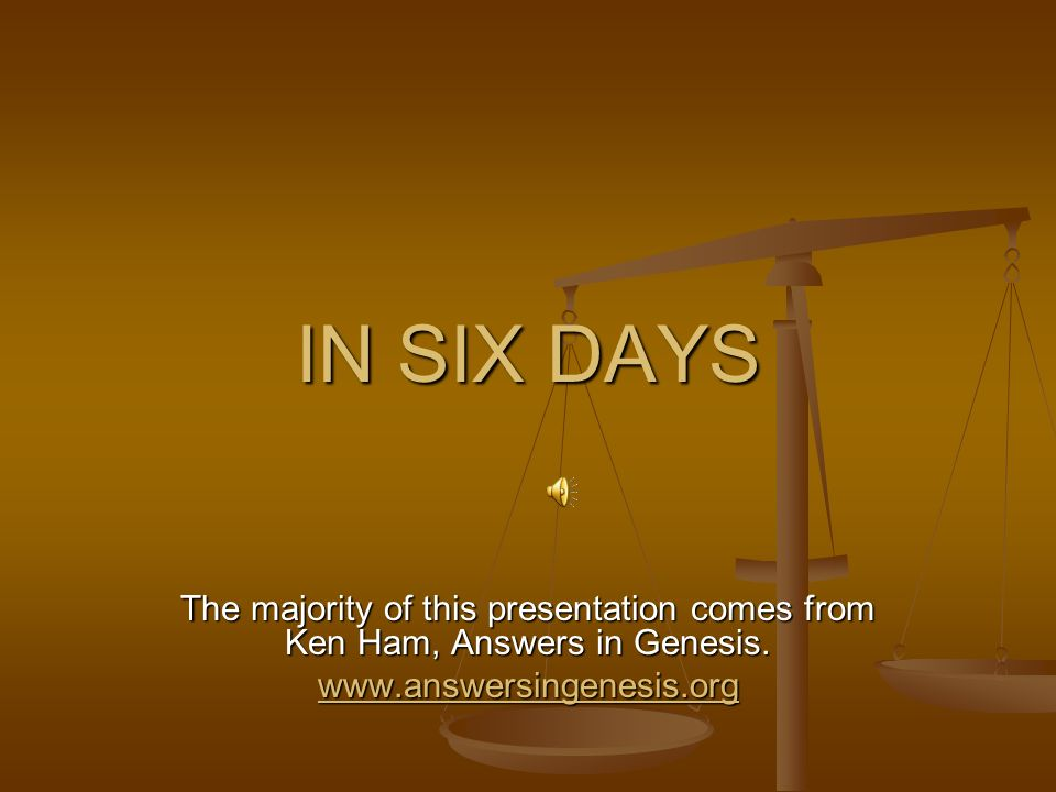 IN SIX DAYS The majority of this presentation comes from Ken Ham, Answers in Genesis.