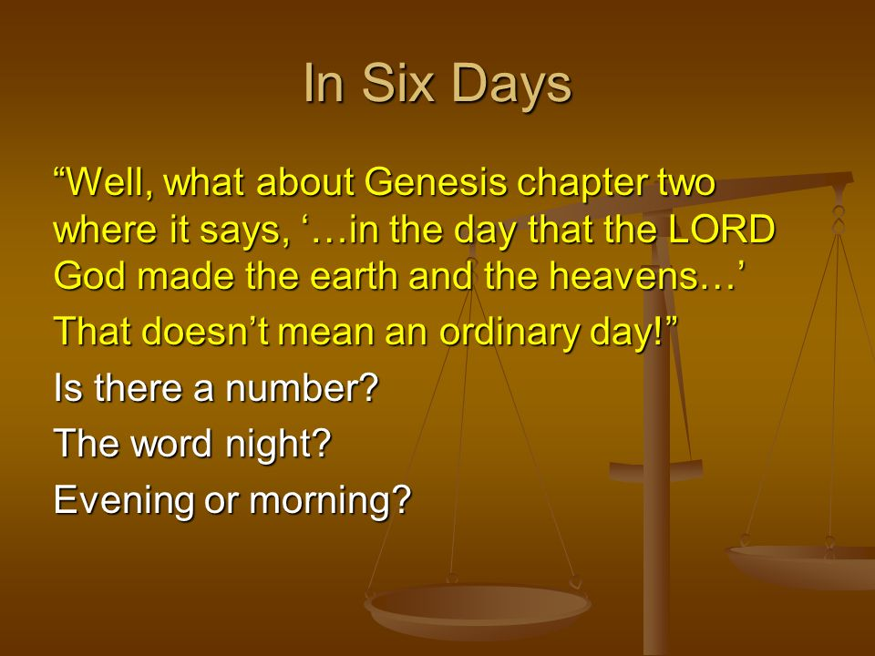 In Six Days Well, what about Genesis chapter two where it says, '…in the day that the LORD God made the earth and the heavens…'
