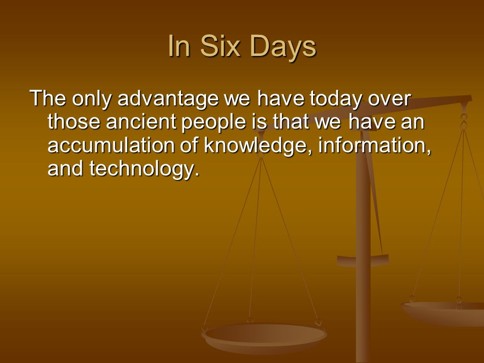 In Six Days The only advantage we have today over those ancient people is that we have an accumulation of knowledge, information, and technology.