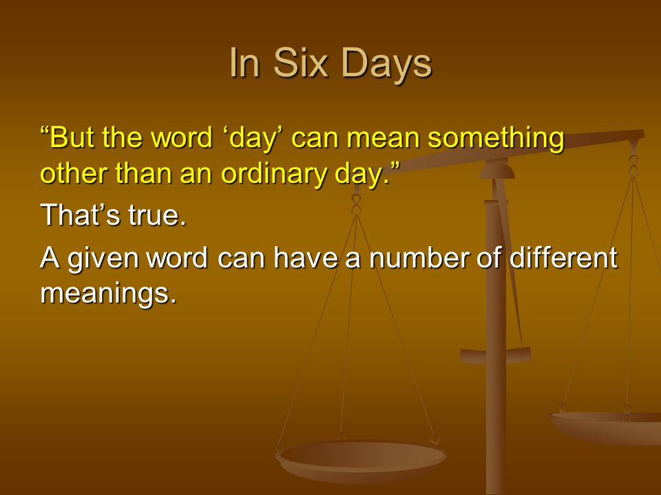 In Six Days But the word 'day' can mean something other than an ordinary day. That's true.
