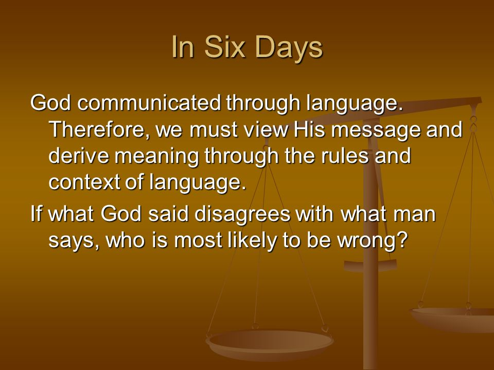 In Six DaysGod communicated through language. Therefore, we must view His message and derive meaning through the rules and context of language.