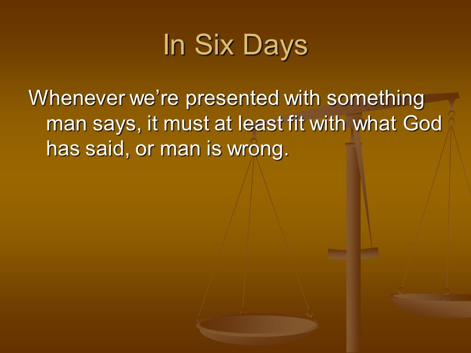 In Six DaysWhenever we're presented with something man says, it must at least fit with what God has said, or man is wrong.