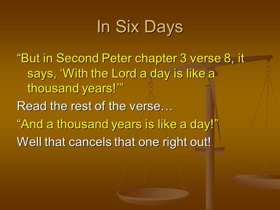In Six Days But in Second Peter chapter 3 verse 8, it says, 'With the Lord a day is like a thousand years!'