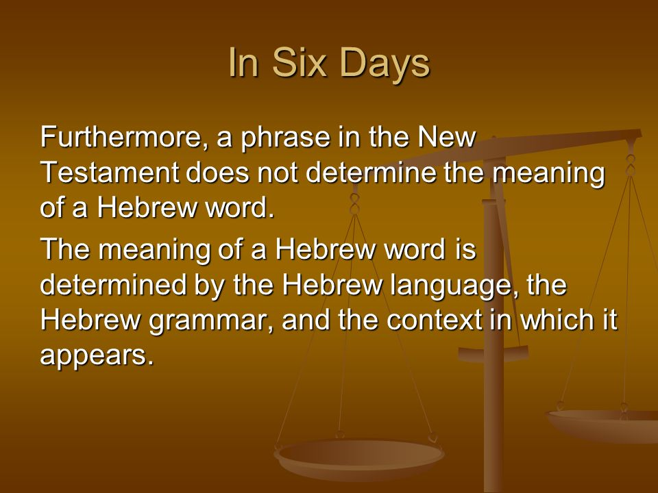 In Six DaysFurthermore, a phrase in the New Testament does not determine the meaning of a Hebrew word.