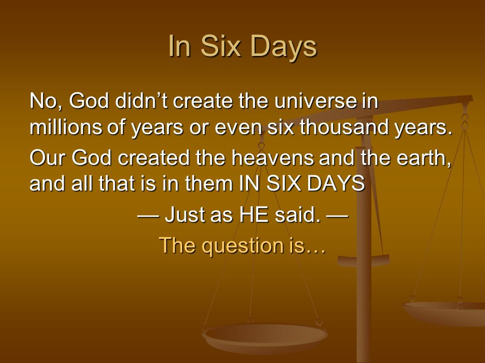 In Six Days No, God didn't create the universe in millions of years or even six thousand years.