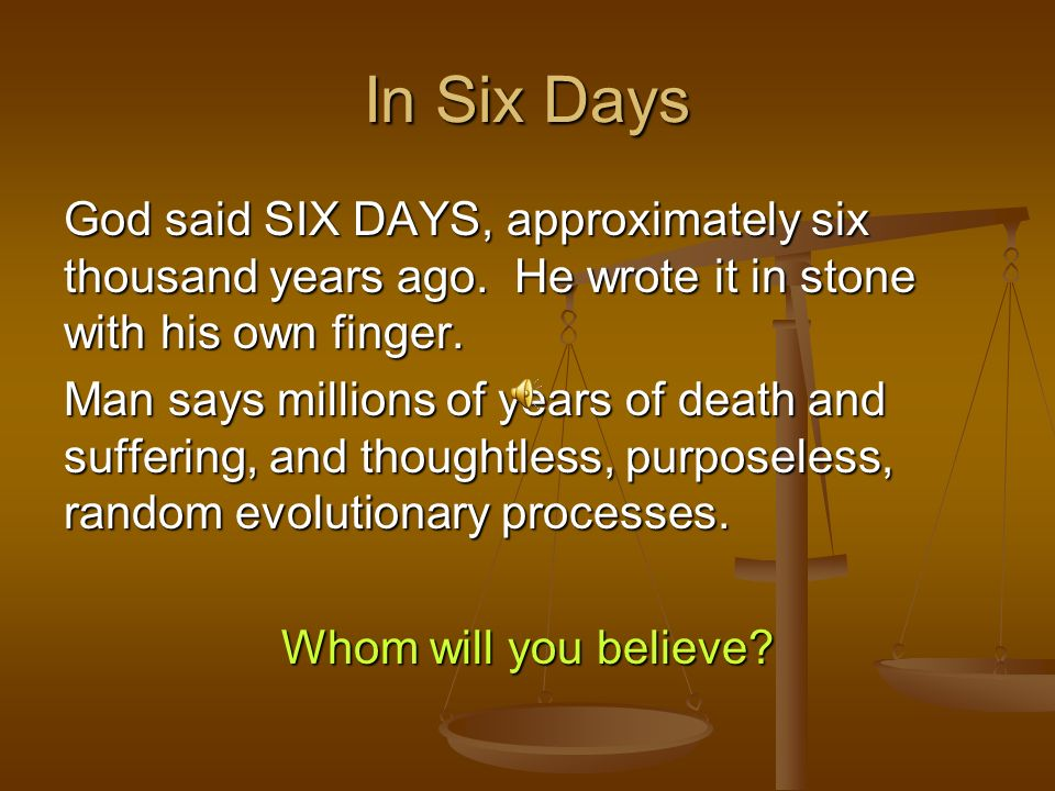 In Six Days God said SIX DAYS, approximately six thousand years ago. He wrote it in stone with his own finger.
