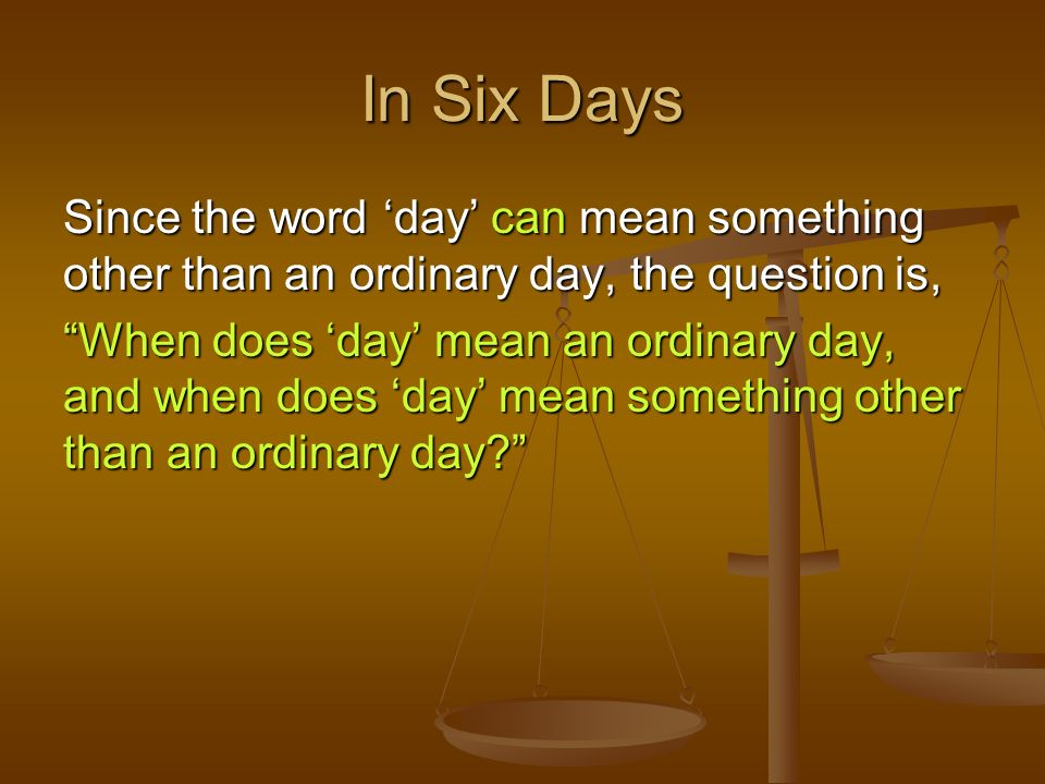 In Six DaysSince the word 'day' can mean something other than an ordinary day, the question is,