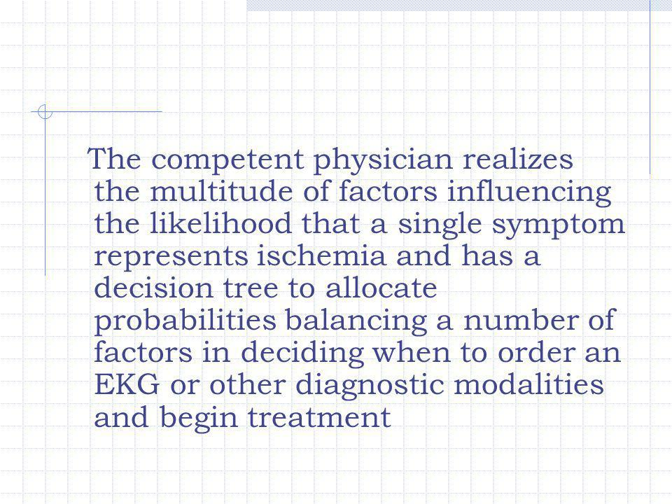 The competent physician realizes the multitude of factors influencing the likelihood that a single symptom represents ischemia and has a decision tree to allocate probabilities balancing a number of factors in deciding when to order an EKG or other diagnostic modalities and begin treatment