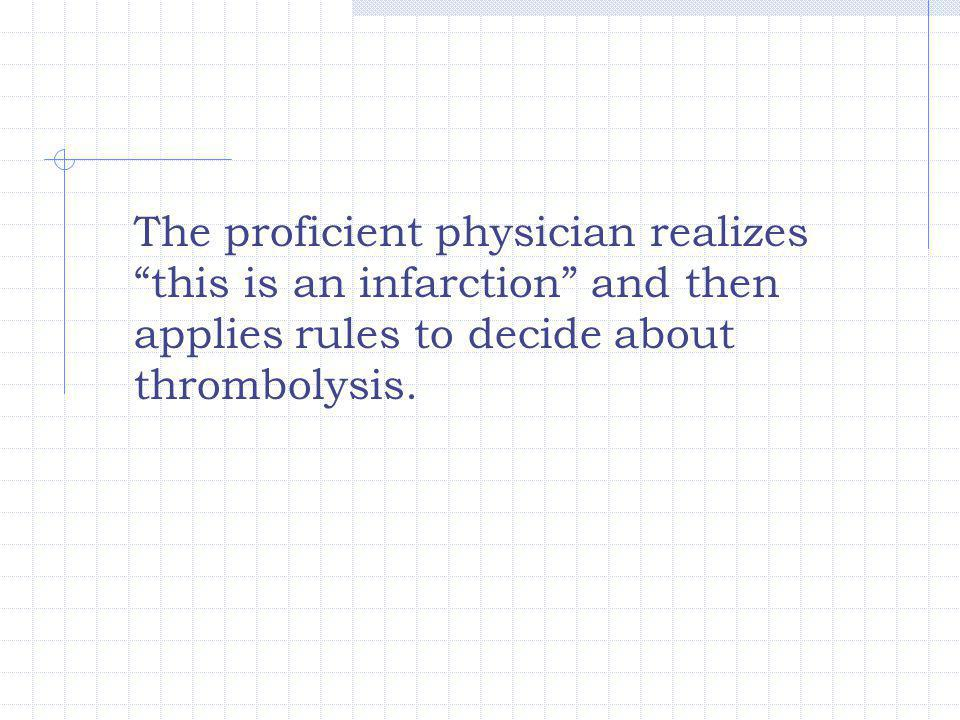 The proficient physician realizes this is an infarction and then applies rules to decide about thrombolysis.