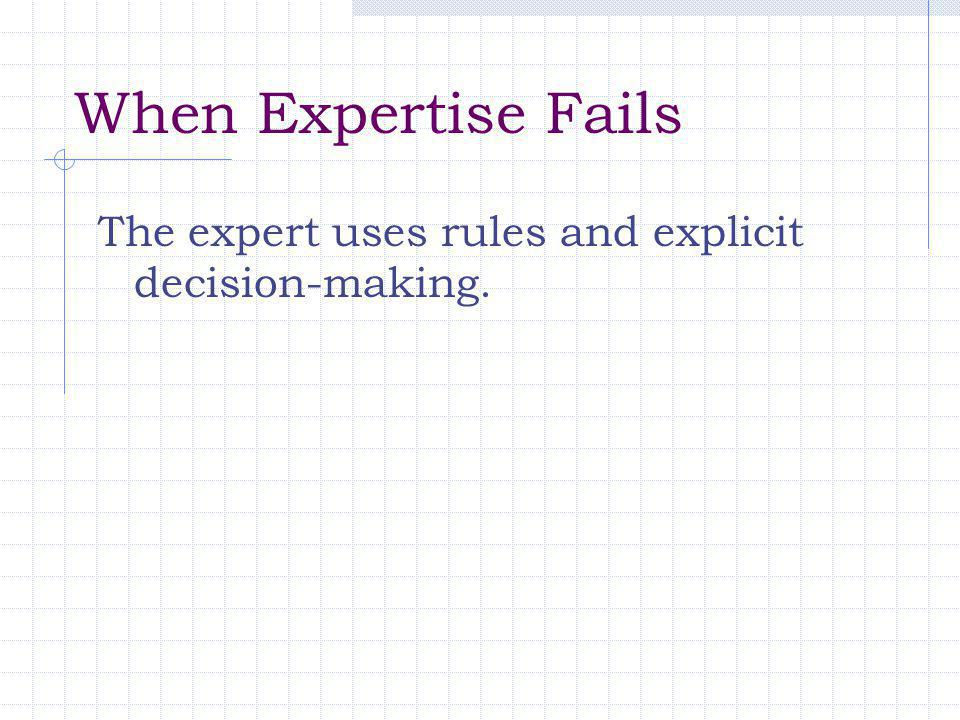 When Expertise Fails The expert uses rules and explicit decision-making.