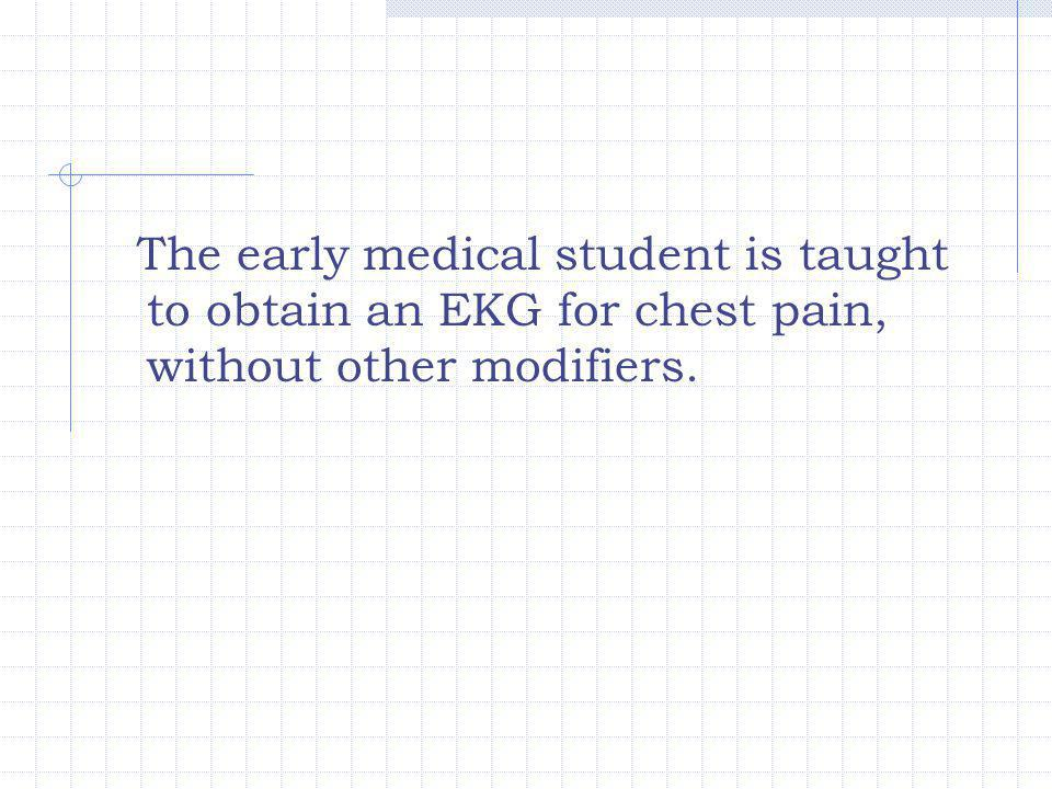 The early medical student is taught to obtain an EKG for chest pain, without other modifiers.