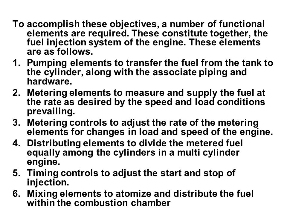 To accomplish these objectives, a number of functional elements are required. These constitute together, the fuel injection system of the engine. These elements are as follows.