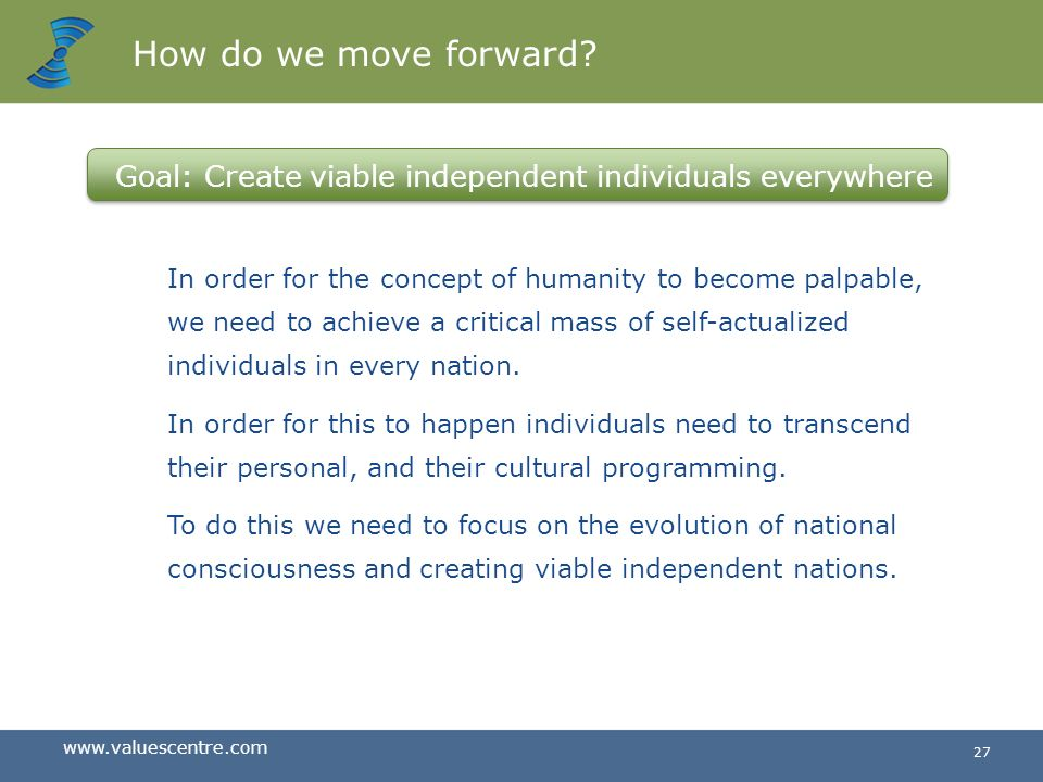 How do we move forward Goal: Create viable independent individuals everywhere.