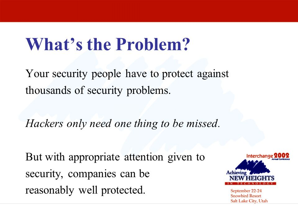 What's the Problem Your security people have to protect against