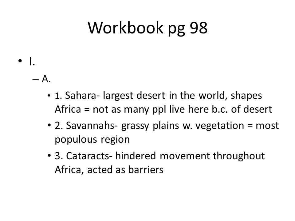 Workbook pg 98 I. A. 1. Sahara- largest desert in the world, shapes Africa = not as many ppl live here b.c. of desert.