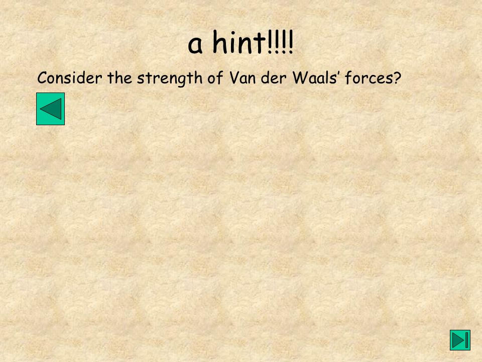 a hint!!!! Consider the strength of Van der Waals' forces