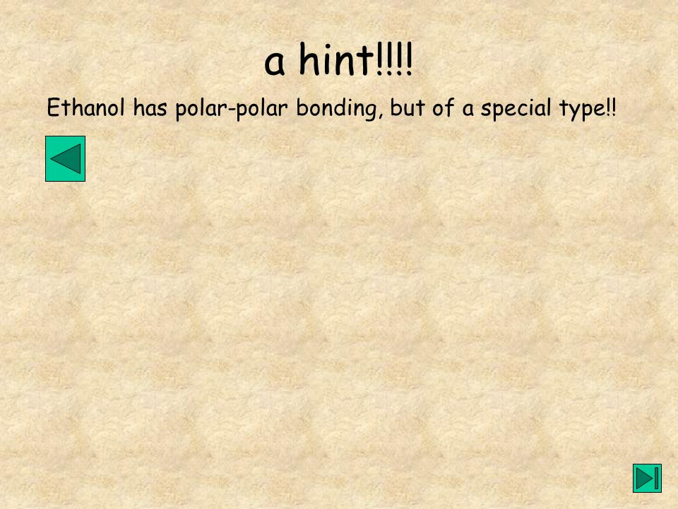 a hint!!!! Ethanol has polar-polar bonding, but of a special type!!