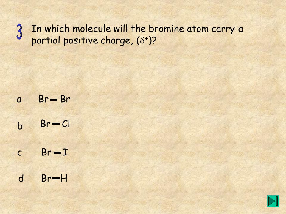 In which molecule will the bromine atom carry a partial positive charge, (+)