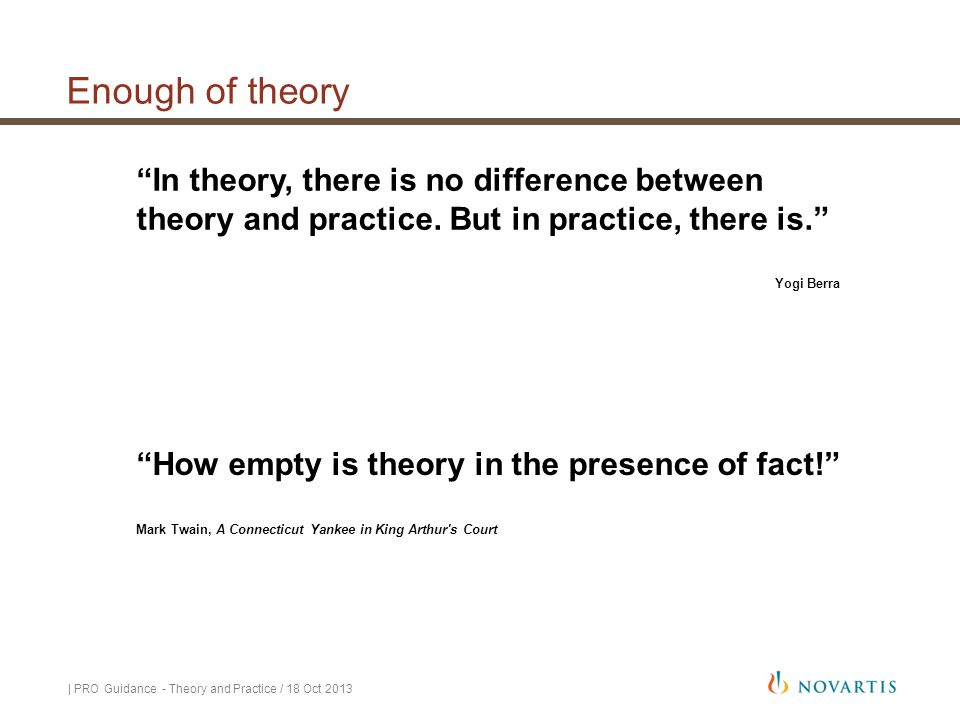 Enough of theory In theory, there is no difference between theory and practice. But in practice, there is.