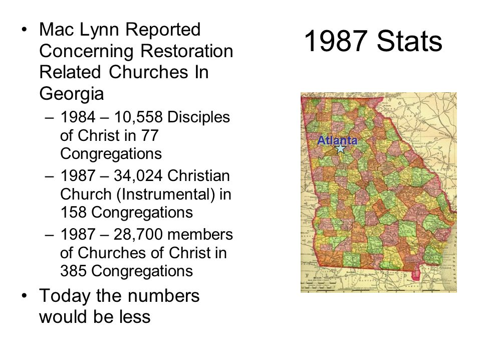 1987 Stats Mac Lynn Reported Concerning Restoration Related Churches In Georgia. 1984 – 10,558 Disciples of Christ in 77 Congregations.
