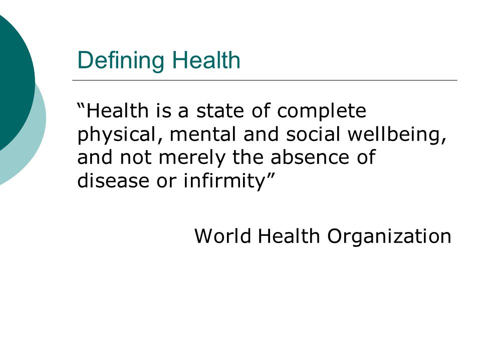Defining Health Health is a state of complete physical, mental and social wellbeing, and not merely the absence of disease or infirmity