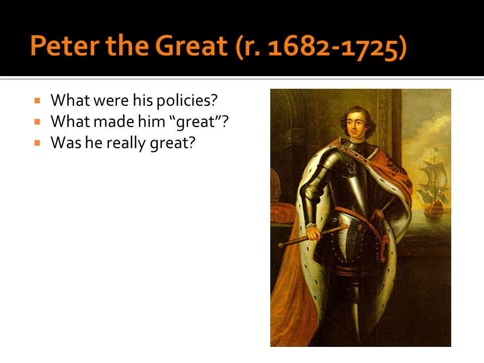 Peter the Great (r. 1682-1725) What were his policies