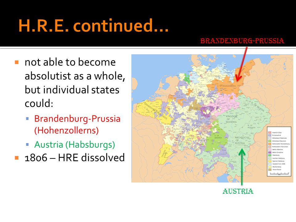 H.R.E. continued… Brandenburg-Prussia. not able to become absolutist as a whole, but individual states could: