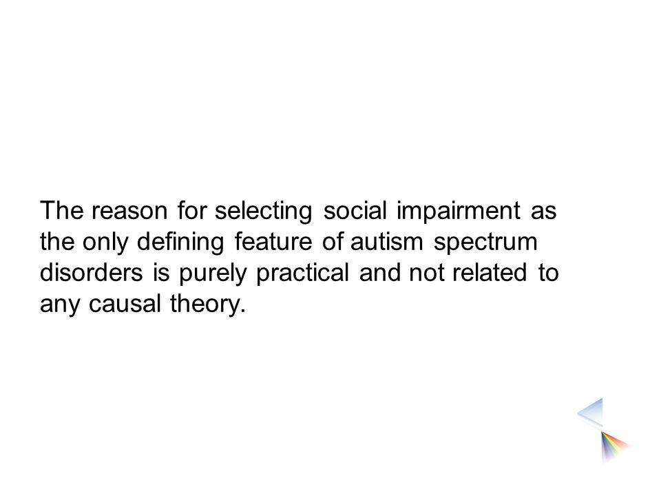 The reason for selecting social impairment as the only defining feature of autism spectrum disorders is purely practical and not related to any causal theory.