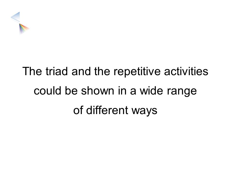 The triad and the repetitive activities could be shown in a wide range