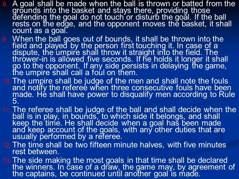 A goal shall be made when the ball is thrown or batted from the grounds into the basket and stays there, providing those defending the goal do not touch or disturb the goal. If the ball rests on the edge, and the opponent moves the basket, it shall count as a goal.