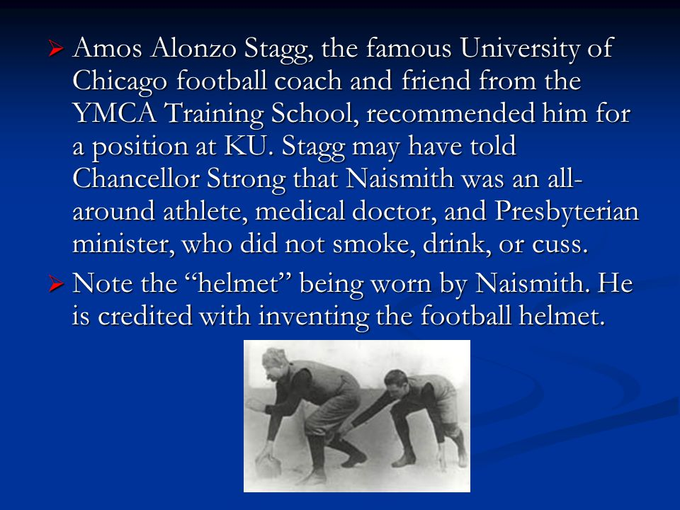 Amos Alonzo Stagg, the famous University of Chicago football coach and friend from the YMCA Training School, recommended him for a position at KU. Stagg may have told Chancellor Strong that Naismith was an all-around athlete, medical doctor, and Presbyterian minister, who did not smoke, drink, or cuss.