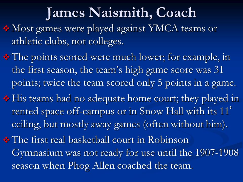 James Naismith, Coach Most games were played against YMCA teams or athletic clubs, not colleges.