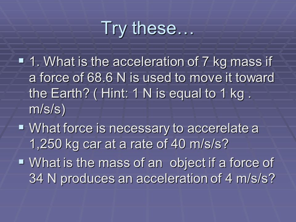 Try these… 1. What is the acceleration of 7 kg mass if a force of 68.6 N is used to move it toward the Earth ( Hint: 1 N is equal to 1 kg . m/s/s)
